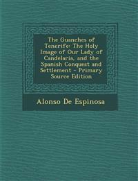 The Guanches of Tenerife: The Holy Image of Our Lady of Candelaria, and the Spanish Conquest and Settlement - Primary Source Edition