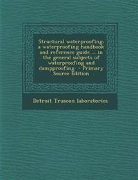 Structural Waterproofing; A Waterproofing Handbook and Reference Guide ... in the General Subjects of Waterproofing and Dampproofing - Primary Source