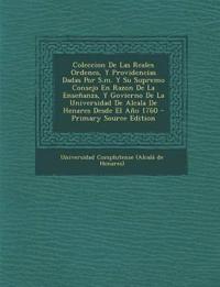 Coleccion de Las Reales Ordenes, y Providencias Dadas Por S.M. y Su Supremo Consejo En Razon de La Ensenanza, y Govierno de La Universidad de Alcala D