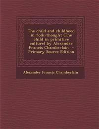 Child and Childhood in Folk-Thought (the Child in Primitive Culture) by Alexander Francis Chamberlain