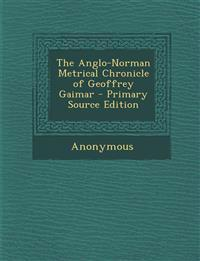 The Anglo-Norman Metrical Chronicle of Geoffrey Gaimar - Primary Source Edition