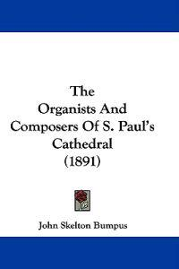 The Organists and Composers of S. Paul's Cathedral