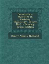 Examination-Questions in Anatomy, Physiology, Botany [&C.].