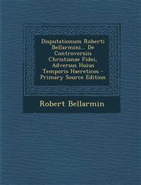 Disputationum Roberti Bellarmini... De Controversiis Christianae Fidei, Adversus Huius Temporis Haereticos - Primary Source Edition