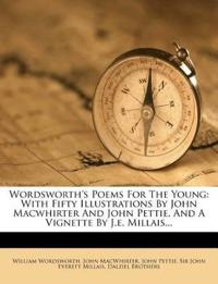 Wordsworth's Poems For The Young: With Fifty Illustrations By John Macwhirter And John Pettie, And A Vignette By J.e. Millais...
