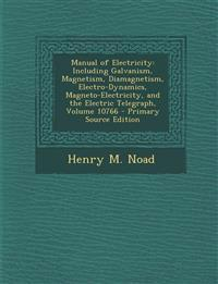Manual of Electricity: Including Galvanism, Magnetism, Diamagnetism, Electro-Dynamics, Magneto-Electricity, and the Electric Telegraph, Volume 10766