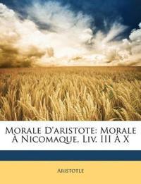 Morale D'aristote: Morale À Nicomaque, Liv. III À X