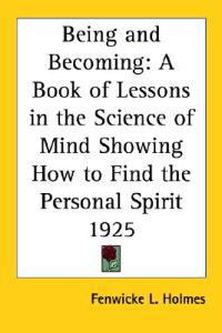 Being And Becoming A Book Of Lessons In The Science Of Mind Showing How To Find The Personal Spirit 1925