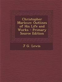 Christopher Marlowe: Outlines of His Life and Works - Primary Source Edition