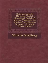 Untersuchung Des Marchens Gockel, Hinkel Und Gackeleia Und Des Tagebuchs Der Ahnfrau Von Clemens Brentano - Primary Source Edition
