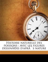 Histoire naturelle des poissons : avec les figures dessinées d'après nature