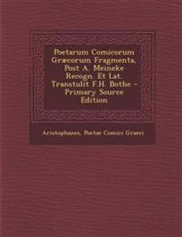 Poetarum Comicorum Græcorum Fragmenta, Post A. Meineke Recogn. Et Lat. Transtulit F.H. Bothe - Primary Source Edition