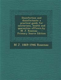 Disinfection and Disinfectants: A Practical Guide for Sanitarians, Health and Quarantine Officers, by M. J. Rosenau ..