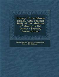 History of the Bahama Islands, with a Special Study of the Abolition of Slavery in the Colony