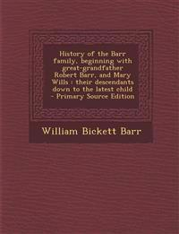 History of the Barr family, beginning with great-grandfather Robert Barr, and Mary Wills : their descendants down to the latest child