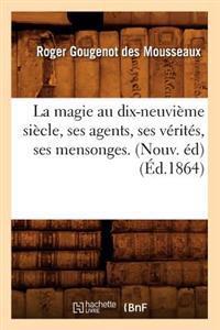 La Magie Au Dix-Neuvi�me Si�cle, Ses Agents, Ses V�rit�s, Ses Mensonges. (Nouv. �d) (�d.1864)