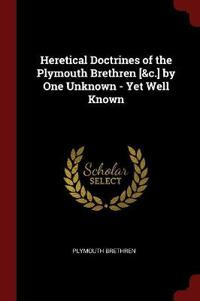 Heretical Doctrines of the Plymouth Brethren [&C.] by One Unknown - Yet Well Known