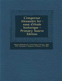 L'empereur Alexandre Ier : essai d'étude historique - Primary Source Edition