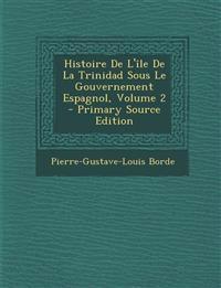 Histoire de L'Ile de La Trinidad Sous Le Gouvernement Espagnol, Volume 2