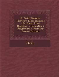 P. Ovidi Nasonis Tristium Libri Quinque; Ex Ponto Libri Quattuor; Halieutica; Fragmenta - Primary Source Edition