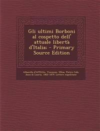 Gli ultimi Borboni al cospetto dell' attuale libertà d'Italia;