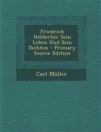 Friedrich Holderlin: Sein Leben Und Sein Dichten - Primary Source Edition