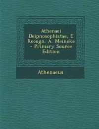 Athenaei Deipnosophistae, E Recogn. A. Meineke - Primary Source Edition