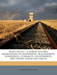 Bush-fruits : a horticultural monograph of raspberries, blackberries, dewberries, currants, gooseberries, and other shrub-like fruits