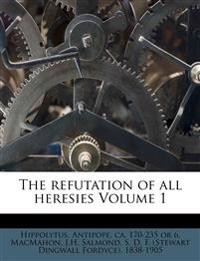 The refutation of all heresies Volume 1