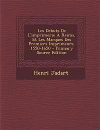 Les Debuts de L'Imprimerie a Reims, Et Les Marques Des Premiers Imprimeurs, 1550-1650 - Primary Source Edition