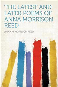 The Latest and Later Poems of Anna Morrison Reed