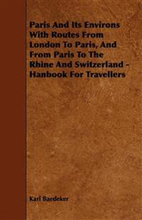 Paris And Its Environs With Routes From London To Paris, And From Paris To The Rhine And Switzerland - Hanbook For Travellers