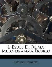L' Esule Di Roma: Melo-dramma Eroico