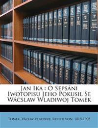 Jan ika : o sepsáni iwotopisu jeho pokusil se Wácslaw Wladiwoj Tomek