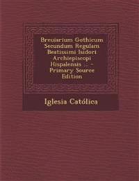 Breuiarium Gothicum Secundum Regulam Beatissimi Isidori Archiepiscopi Hispalensis ... - Primary Source Edition