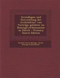 Grundlagen Und Entwicklung Der Architektur; Vier Vortrage Gehalten Im Kunstgewerbemuseum Zu Zurich - Primary Source Edition