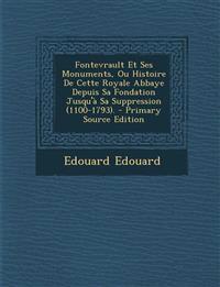 Fontevrault Et Ses Monuments, Ou Histoire De Cette Royale Abbaye Depuis Sa Fondation Jusqu'à Sa Suppression (1100-1793).
