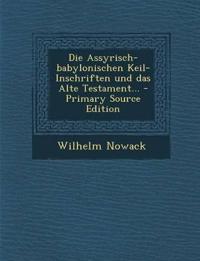 Die Assyrisch-babylonischen Keil-Inschriften und das Alte Testament...