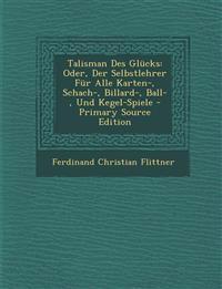 Talisman Des Glucks: Oder, Der Selbstlehrer Fur Alle Karten-, Schach-, Billard-, Ball-, Und Kegel-Spiele - Primary Source Edition