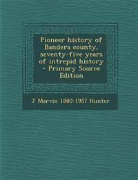 Pioneer history of Bandera county, seventy-five years of intrepid history