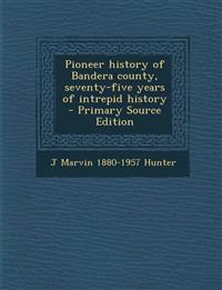 Pioneer history of Bandera county, seventy-five years of intrepid history  - Primary Source Edition
