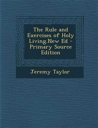 The Rule and Exercises of Holy Living.New Ed - Primary Source Edition