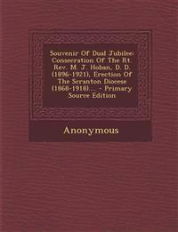 Souvenir Of Dual Jubilee: Consecration Of The Rt. Rev. M. J. Hoban, D. D. (1896-1921), Erection Of The Scranton Diocese (1868-1918).... - Primary Sour