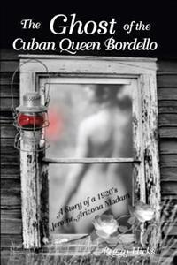 The Ghost of the Cuban Queen Bordello: A Story of a 1920's Jerome Arizona Madam