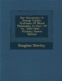 Our University: II. George Tucker, Professor of Moral Philosophy in Univ. of Va., 1825-1845... - Primary Source Edition
