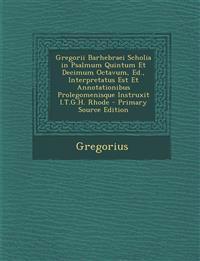 Gregorii Barhebraei Scholia in Psalmum Quintum Et Decimum Octavum, Ed., Interpretatus Est Et Annotationibus Prolegomenisque Instruxit I.T.G.H. Rhode