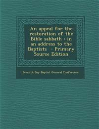 An Appeal for the Restoration of the Bible Sabbath: In an Address to the Baptists - Primary Source Edition
