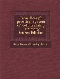 Jesse Beery's Practical System of Colt Training - Primary Source Edition