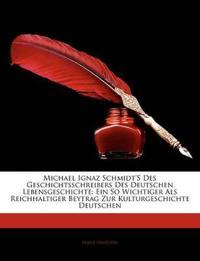 Michael Ignaz Schmidt's Des Geschichtsschreibers Des Deutschen Lebensgeschichte: Ein So Wichtiger Als Reichhaltiger Beytrag Zur Kulturgeschichte Deuts