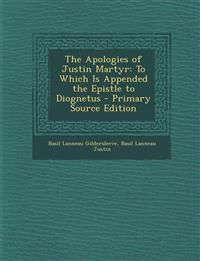 The Apologies of Justin Martyr: To Which Is Appended the Epistle to Diognetus